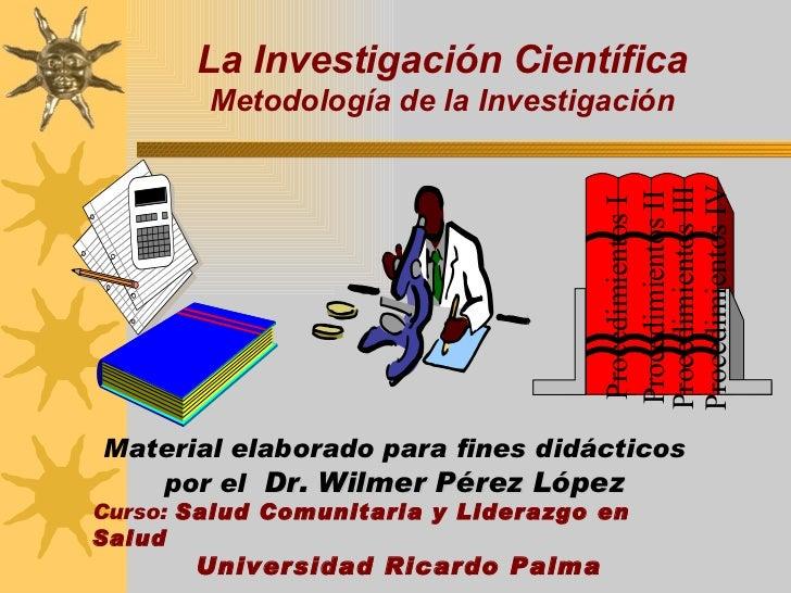 La Investigación Científica Metodología de la Investigación Material elaborado para fines didácticos  por el  Dr. Wilmer P...