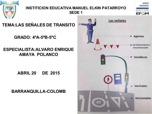 INSTITICION EDUCATIVA MANUEL ELKIN PATARROYO SEDE 1 TEMA:LAS SEÑALES DE TRANSITO GRADO: 4ºA-5ºB-5ºC ESPECIALISTA:ALVARO EN...