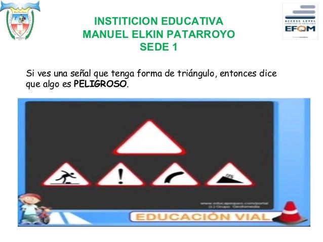 INSTITICION EDUCATIVA MANUEL ELKIN PATARROYO SEDE 1 Si ves una señal que tenga forma de triángulo, entonces dice que algo ...