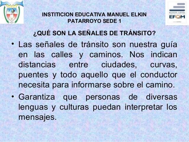 INSTITICION EDUCATIVA MANUEL ELKIN PATARROYO SEDE 1 ¿QUÉ SON LA SEÑALES DE TRÁNSITO? • Las señales de tránsito son nuestra...