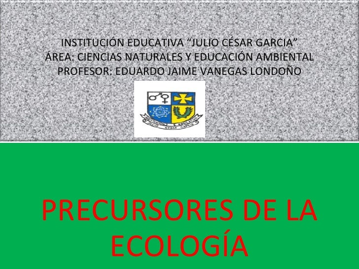 """PRECURSORES DE LA ECOLOGÍA INSTITUCIÓN EDUCATIVA """"JULIO CÉSAR GARCIA"""" ÁREA: CIENCIAS NATURALES Y EDUCACIÓN AMBIENTAL PROFE..."""