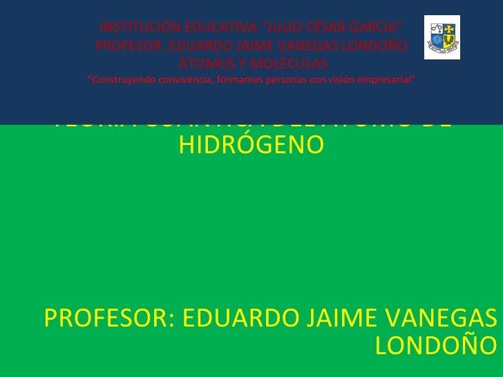"""TEORÍA CUÁNTICA DEL ÁTOMO DE HIDRÓGENO PROFESOR: EDUARDO JAIME VANEGAS LONDOÑO INSTITUCIÓN EDUCATIVA """"JULIO CÉSAR GARCIA"""" ..."""