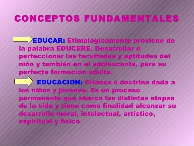 CONCEPTOS FUNDAMENTALES EDUCAR: Etimológicamente proviene de la palabra EDUCERE. Desarrollar o perfeccionar las facultades...