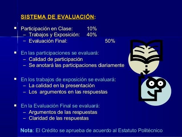 SISTEMA DE EVALUACIÓNSISTEMA DE EVALUACIÓN ::  Participación en Clase:Participación en Clase: 10%10% – Trabajos y Exposic...