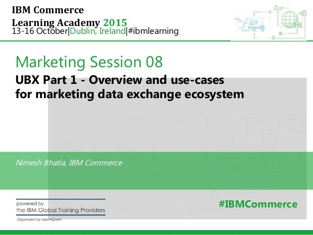 IBM Commerce Learning Academy 2015 13-16 October|Dublin, Ireland|#ibmlearning Marketing Session 08 UBX Part 1 - Overview a...