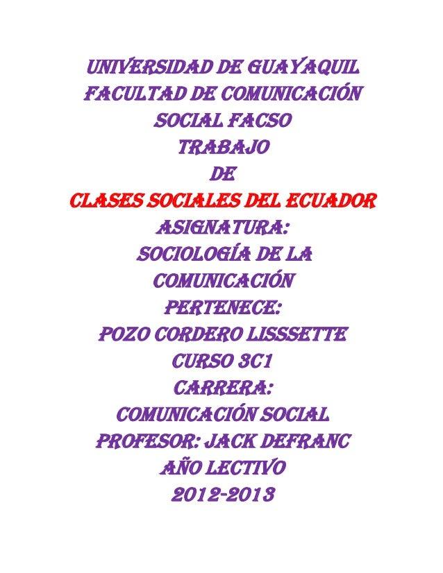 UNIVERSIDAD DE GUAYAQUIL FACULTAD DE COMUNICACIÓN SOCIAL FACSO TRABAJO DE CLASES SOCIALES DEL ECUADOR ASIGNATURA: SOCIOLOG...