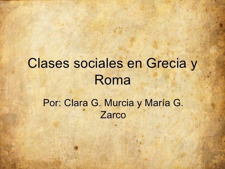 Clases sociales en Grecia y Roma Por: Clara G. Murcia y María G. Zarco