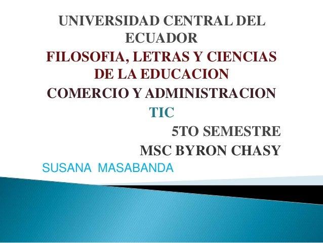 UNIVERSIDAD CENTRAL DEL ECUADOR FILOSOFIA, LETRAS Y CIENCIAS DE LA EDUCACION COMERCIO Y ADMINISTRACION TIC 5TO SEMESTRE MS...