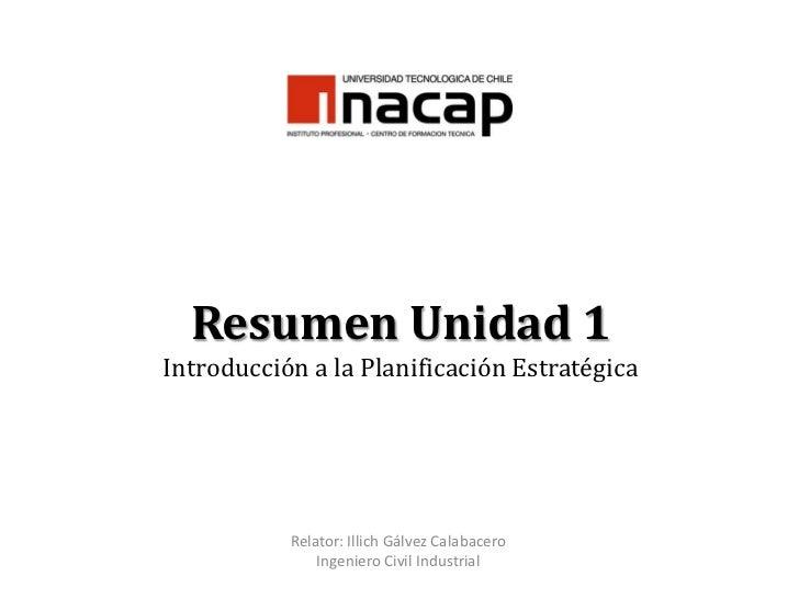 Resumen Unidad 1Introducción a la Planificación Estratégica<br />Relator: Illich Gálvez Calabacero<br />Ingeniero Civil In...