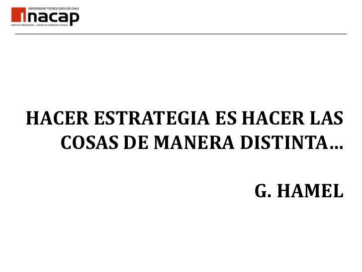 HACER ESTRATEGIA ES HACER LAS COSAS DE MANERA DISTINTA…G. HAMEL<br />