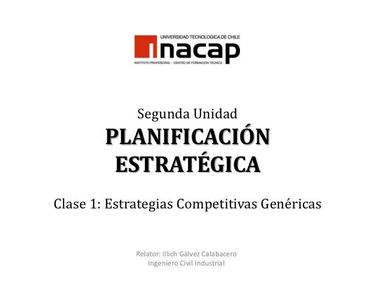 Segunda UnidadPLANIFICACIÓN ESTRATÉGICAClase 1: Estrategias Competitivas Genéricas<br />Relator: Illich Gálvez Calabacero<...