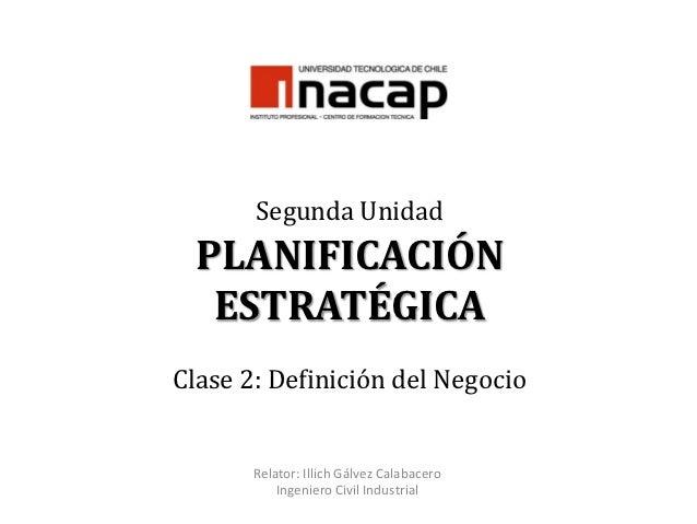 Segunda Unidad PLANIFICACIÓN  ESTRATÉGICAClase 2: Definición del Negocio       Relator: Illich Gálvez Calabacero          ...
