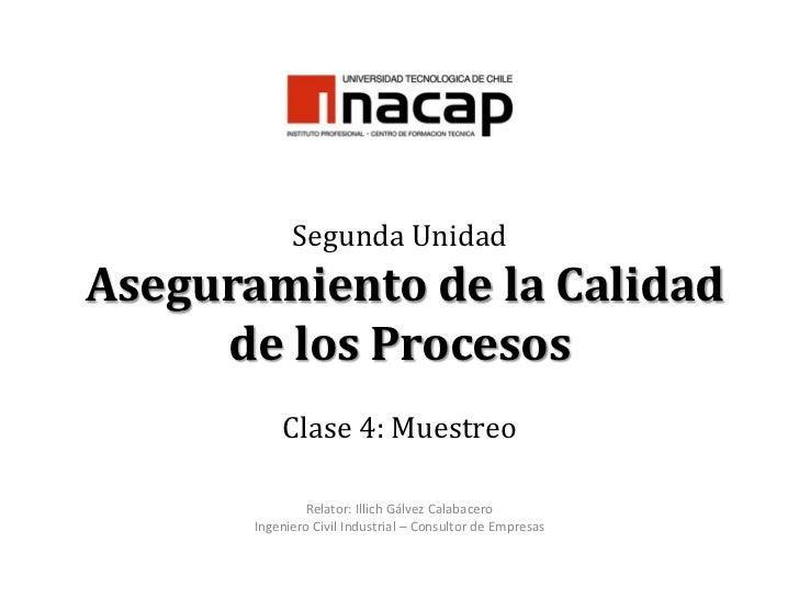 Segunda Unidad Aseguramiento de la Calidad de los Procesos Clase 4: Muestreo<br />Relator: Illich Gálvez Calabacero<br />I...