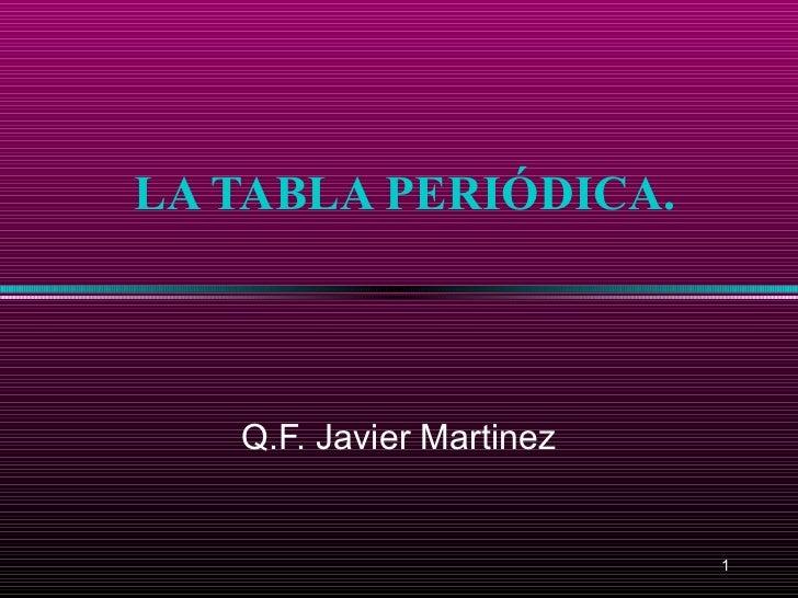 LA TABLA PERIÓDICA.   Q.F. Javier Martinez                          1