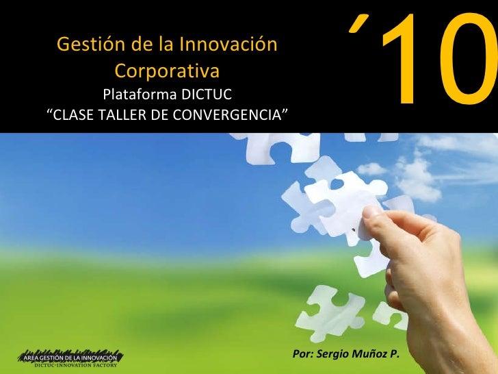 """Gestión de la Innovación Corporativa Plataforma DICTUC """"CLASE TALLER DE CONVERGENCIA"""" 10 ´ Por: Sergio Muñoz P."""