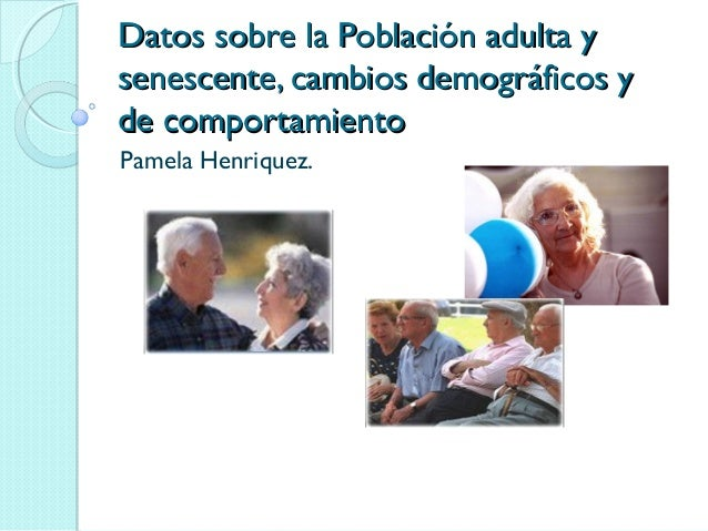 Datos sobre la Población adulta yDatos sobre la Población adulta y senescente, cambios demográficos ysenescente, cambios d...