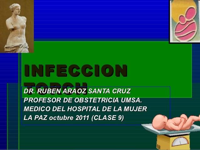 INFECCIONTORCHDR. RUBEN ARAOZ SANTA CRUZPROFESOR DE OBSTETRICIA UMSA.MEDICO DEL HOSPITAL DE LA MUJERLA PAZ octubre 2011 (C...