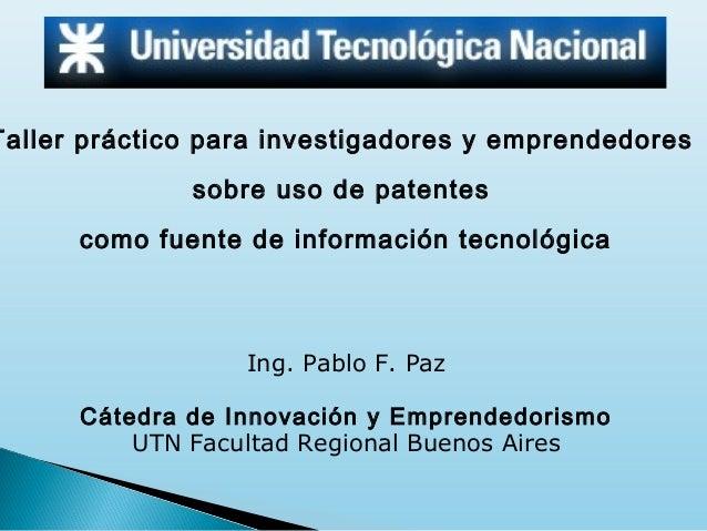 Taller práctico para investigadores y emprendedores sobre uso de patentes como fuente de información tecnológica  Ing. Pab...