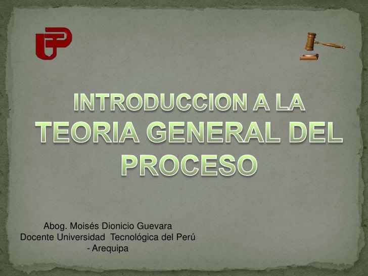 INTRODUCCION A LA<br />TEORIA GENERAL DEL<br />PROCESO<br />Abog. Moisés Dionicio Guevara<br />Docente Universidad  Tecnol...