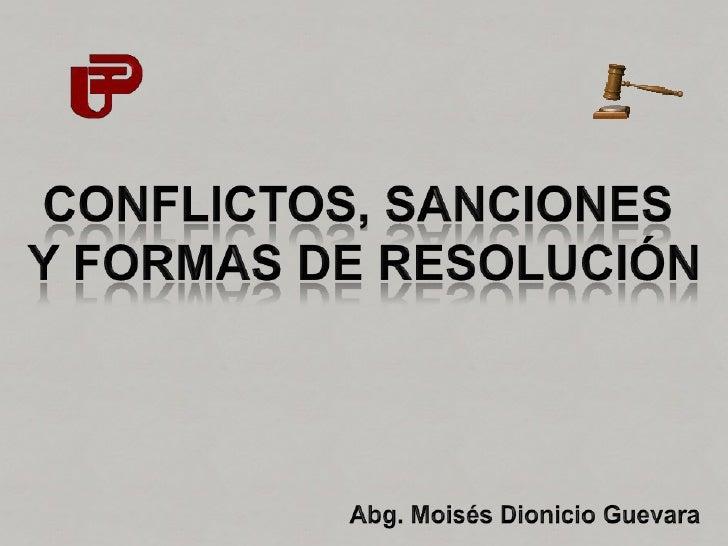 CONFLICTOS, SANCIONES <br />Y FORMAS DE RESOLUCIÓN<br />Abg. Moisés Dionicio Guevara<br />