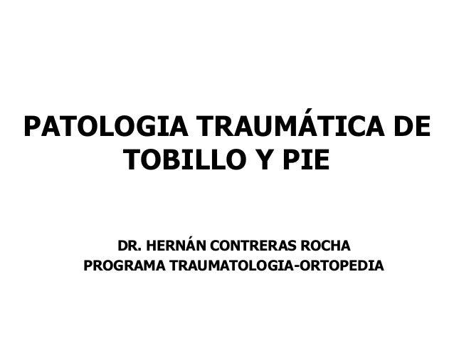 PATOLOGIA TRAUMÁTICA DE TOBILLO Y PIE DR. HERNÁN CONTRERAS ROCHA PROGRAMA TRAUMATOLOGIA-ORTOPEDIA