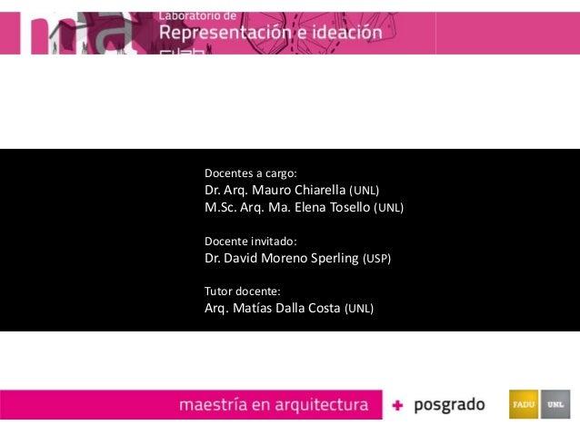 Docentes a cargo: Dr. Arq. Mauro Chiarella (UNL) M.Sc. Arq. Ma. Elena Tosello (UNL) Docente invitado: Dr. David Moreno Spe...