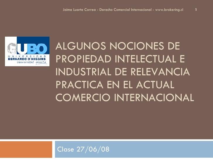 ALGUNOS NOCIONES DE PROPIEDAD INTELECTUAL E INDUSTRIAL DE RELEVANCIA PRACTICA EN EL ACTUAL COMERCIO INTERNACIONAL Clase 27...