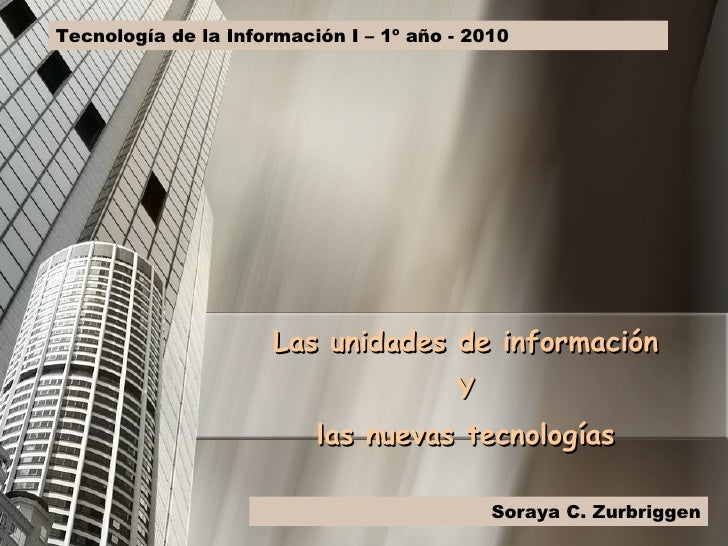 Las unidades de información Y las nuevas tecnologías Tecnología de la Información I – 1º año - 2010 Soraya C. Zurbriggen