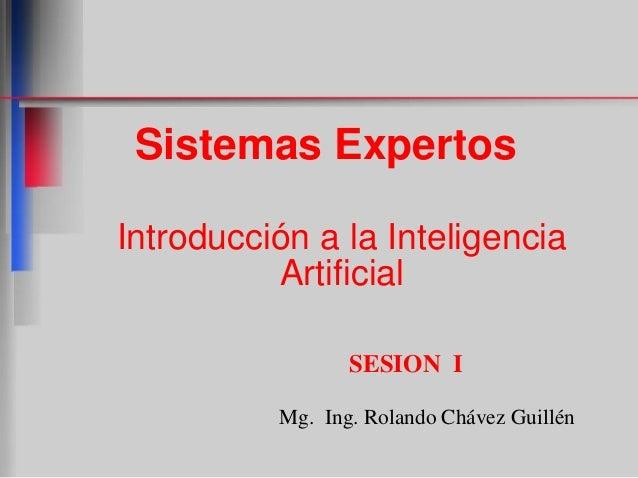 Sistemas Expertos Introducción a la Inteligencia Artificial SESION I Mg. Ing. Rolando Chávez Guillén