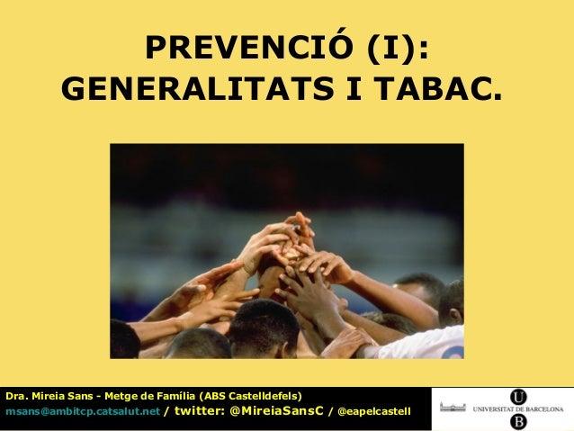 PREVENCIÓ (I):               GENERALITATS I TABAC.Dra. Mireia Sans - Metge de Família (ABS Castelldefels) SESSIÓ 7. PREVEN...