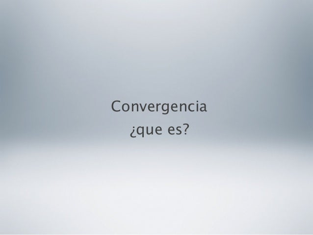 Convergencia¿que es?