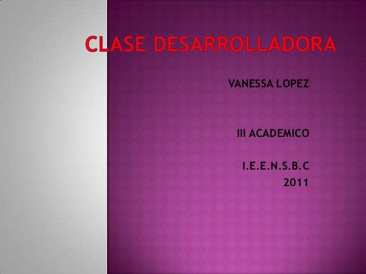 CLASE DESARROLLADORA<br />VANESSA LOPEZ<br />III ACADEMICO<br />I.E.E.N.S.B.C<br />2011<br />