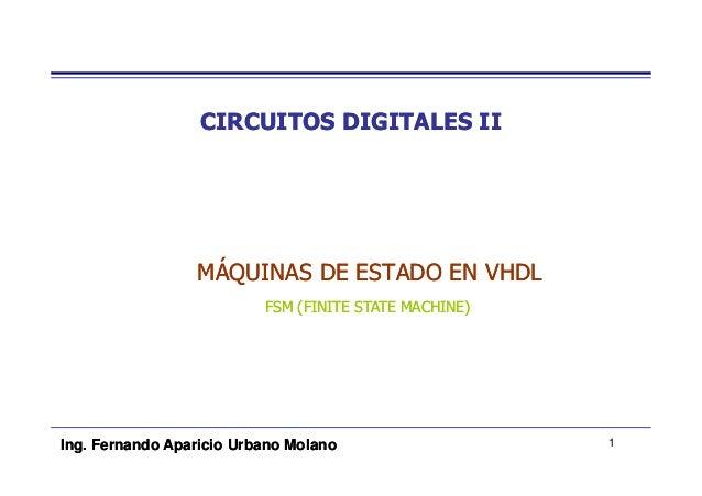 CIRCUITOS DIGITALES II                 MÁQUINAS DE ESTADO EN VHDL                          FSM (FINITE STATE MACHINE)Ing. ...