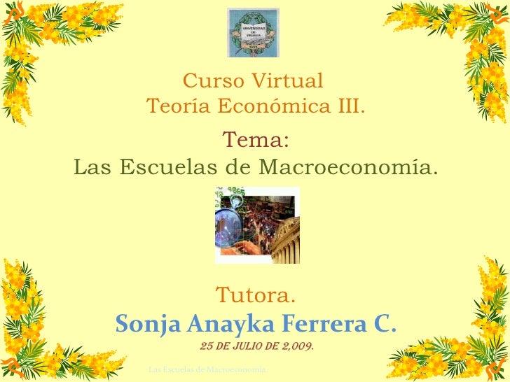 Curso Virtual <br />Teoría Económica III.<br />Tema:<br />Las Escuelas de Macroeconomía.<br />Tutora.<br />Sonja Anayka Fe...
