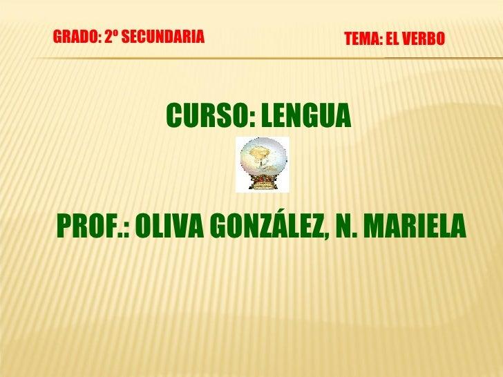CURSO: LENGUA  PROF.: OLIVA GONZÁLEZ, N. MARIELA TEMA: EL VERBO GRADO: 2º SECUNDARIA