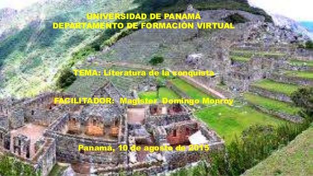UNIVERSIDAD DE PANAMÁ DEPARTAMENTO DE FORMACIÓN VIRTUAL TEMA: Literatura de la conquista FACILITADOR: Magister Domingo Mon...