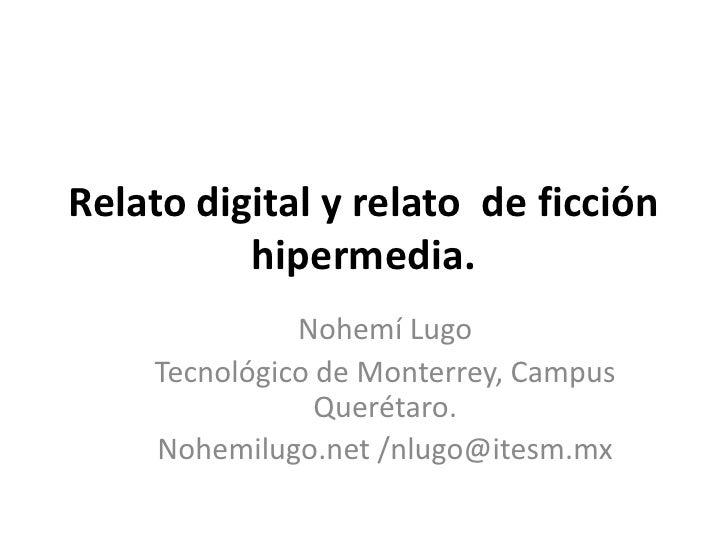 Relato digital y relato  de ficciónhipermedia.<br />Nohemí Lugo<br />Tecnológico de Monterrey, Campus Querétaro.<br />Nohe...