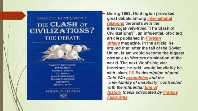 huntingtons thesis Thank you very much i'm going to start, in fact, talk throughout about an essay  and a book written by samuel huntington entitled the clash of civilizations.