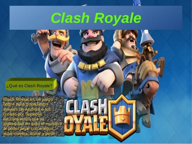 Clash Royale ¿Qué es Clash Royale? Clash Royale es un juego online para dispositivos móviles de Android o Ios; creado por ...