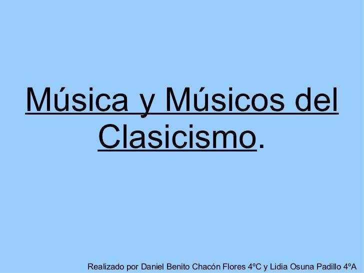 Música y Músicos del    Clasicismo.   Realizado por Daniel Benito Chacón Flores 4ºC y Lidia Osuna Padillo 4ºA