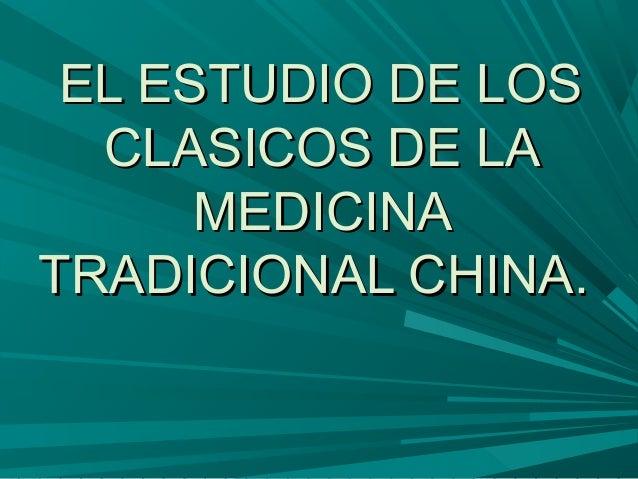 EL ESTUDIO DE LOSEL ESTUDIO DE LOS CLASICOS DE LACLASICOS DE LA MEDICINAMEDICINA TRADICIONAL CHINA.TRADICIONAL CHINA.