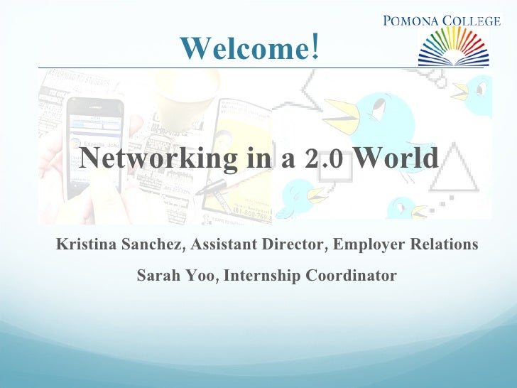 Welcome! Networking in a 2.0 World  Kristina Sanchez, Assistant Director, Employer Relations Sarah Yoo, Internship Coordin...