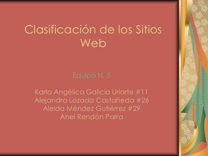 Clasificación de los Sitios          Web            Equipo N. 5 Karla Angélica Galicia Uriarte #11 Alejandra Lozada Castañ...