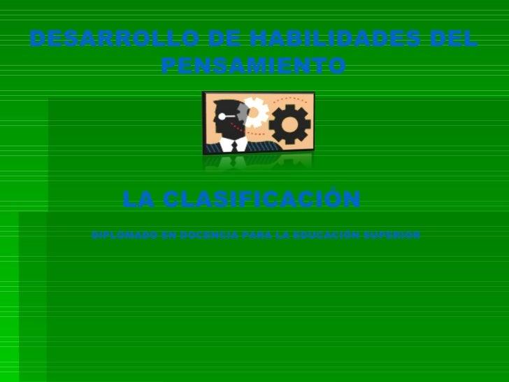 DESARROLLO DE HABILIDADES DEL PENSAMIENTO LA CLASIFICACIÓN  DIPLOMADO EN DOCENCIA PARA LA EDUCACIÓN SUPERIOR