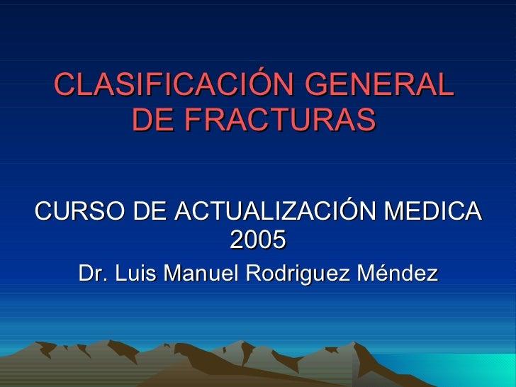 CLASIFICACIÓN GENERAL DE FRACTURAS CURSO DE ACTUALIZACIÓN MEDICA 2005 Dr. Luis Manuel Rodriguez Méndez