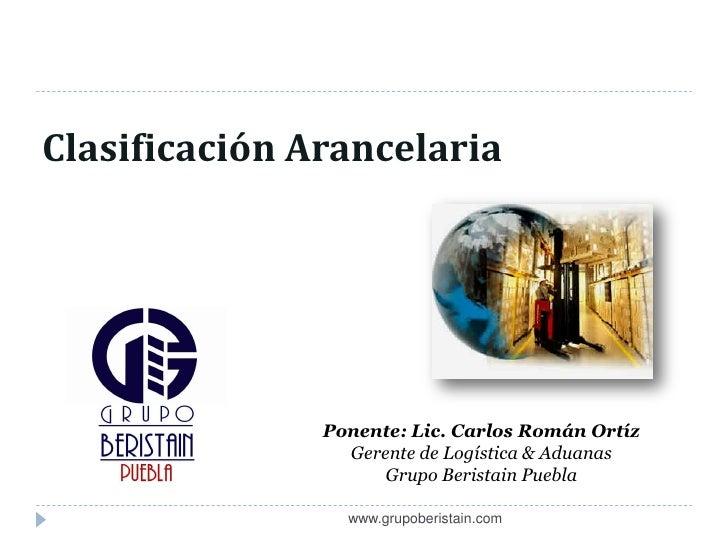 Clasificación Arancelaria               Ponente: Lic. Carlos Román Ortíz                 Gerente de Logística & Aduanas   ...
