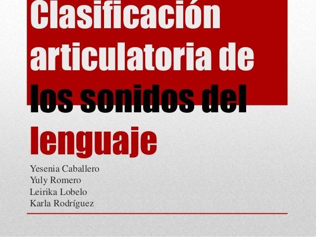 Clasificación articulatoria de los sonidos del lenguajeYesenia Caballero Yuly Romero Leirika Lobelo Karla Rodríguez