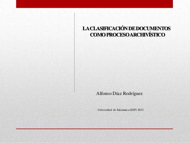 LA CLASIFICACIÓN DE DOCUMENTOS   COMO PROCESO ARCHIVÍSTICO    Alfonso Díaz Rodríguez     Universidad de Salamanca (ESP) 2012