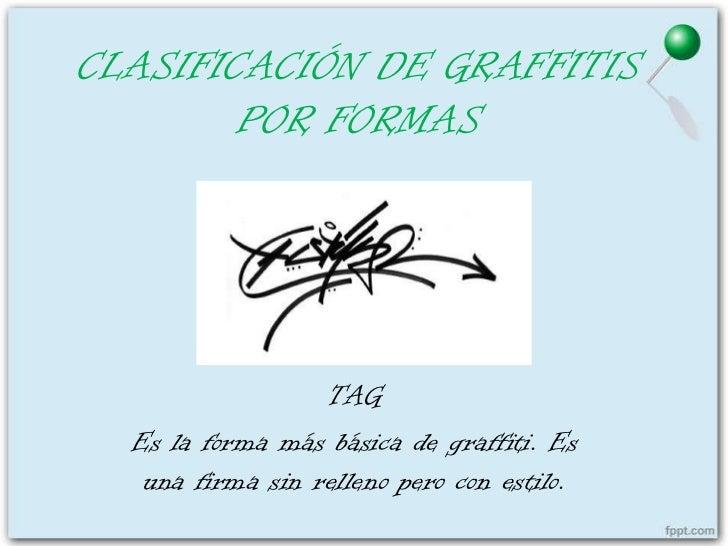 CLASIFICACIÓN DE GRAFFITIS        POR FORMAS                  TAG  Es la forma más básica de graffiti. Es   una firma sin ...