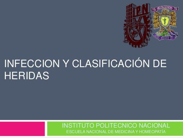 INFECCION Y CLASIFICACIÓN DE  HERIDAS  INSTITUTO POLITECNICO NACIONAL  ESCUELA NACIONAL DE MEDICINA Y HOMEOPATÍA